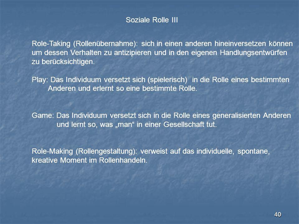 40 Soziale Rolle III Role-Taking (Rollenübernahme): sich in einen anderen hineinversetzen können um dessen Verhalten zu antizipieren und in den eigene