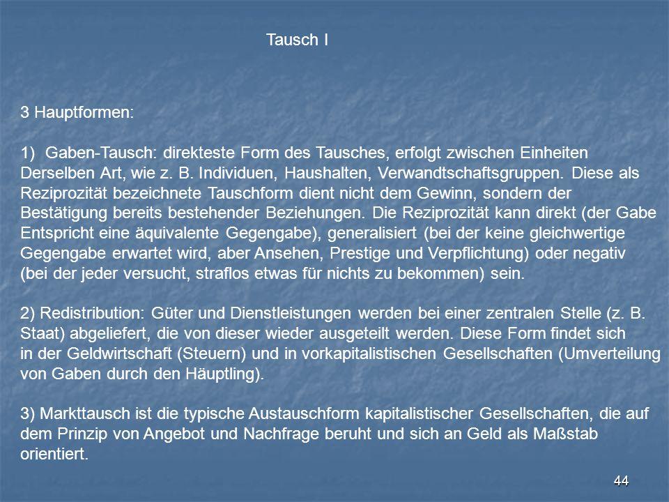 44 Tausch I 3 Hauptformen: 1)Gaben-Tausch: direkteste Form des Tausches, erfolgt zwischen Einheiten Derselben Art, wie z. B. Individuen, Haushalten, V