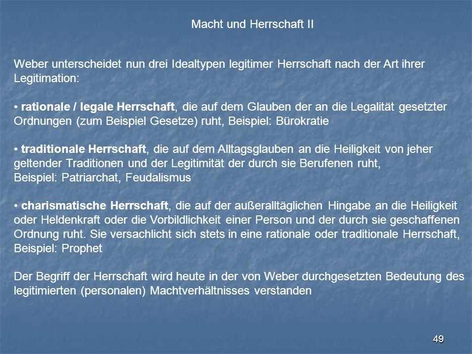 49 Macht und Herrschaft II Weber unterscheidet nun drei Idealtypen legitimer Herrschaft nach der Art ihrer Legitimation: rationale / legale Herrschaft