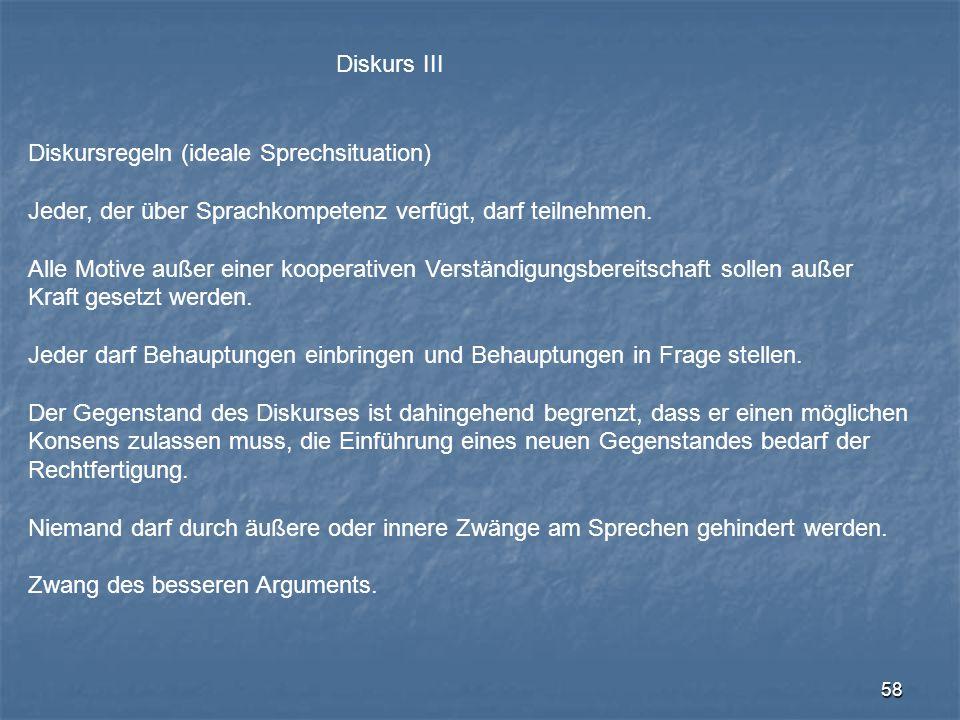 58 Diskurs III Diskursregeln (ideale Sprechsituation) Jeder, der über Sprachkompetenz verfügt, darf teilnehmen. Alle Motive außer einer kooperativen V