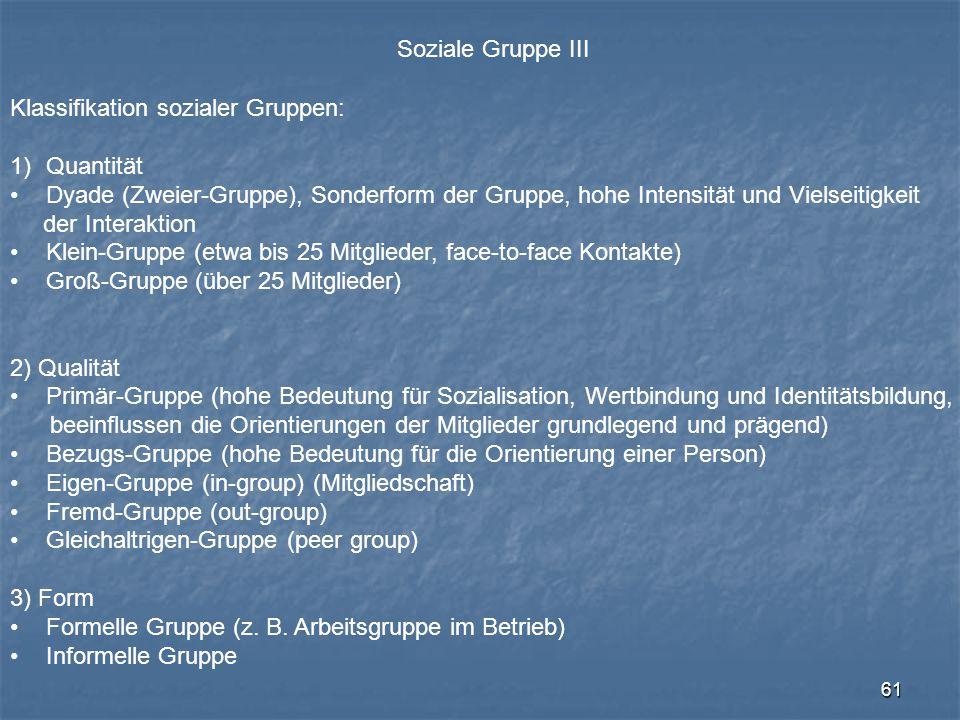 61 Soziale Gruppe III Klassifikation sozialer Gruppen: 1)Quantität Dyade (Zweier-Gruppe), Sonderform der Gruppe, hohe Intensität und Vielseitigkeit de