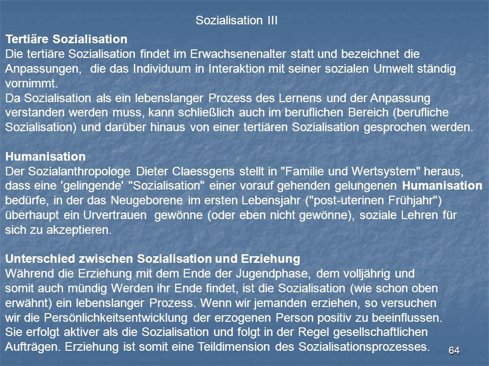 64 Sozialisation III Tertiäre Sozialisation Die tertiäre Sozialisation findet im Erwachsenenalter statt und bezeichnet die Anpassungen, die das Indivi