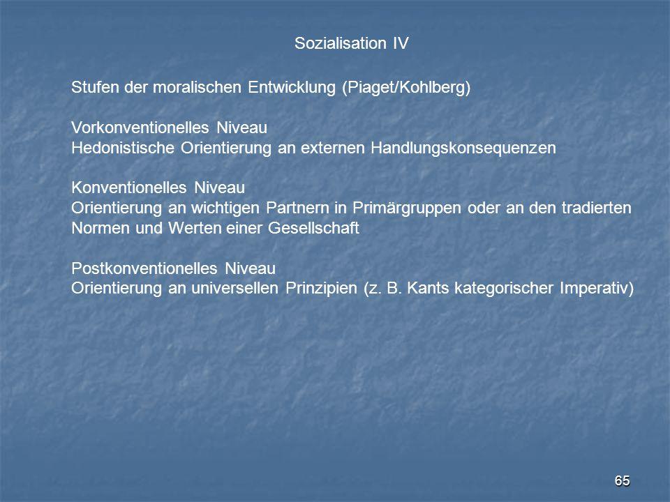 65 Sozialisation IV Stufen der moralischen Entwicklung (Piaget/Kohlberg) Vorkonventionelles Niveau Hedonistische Orientierung an externen Handlungskon