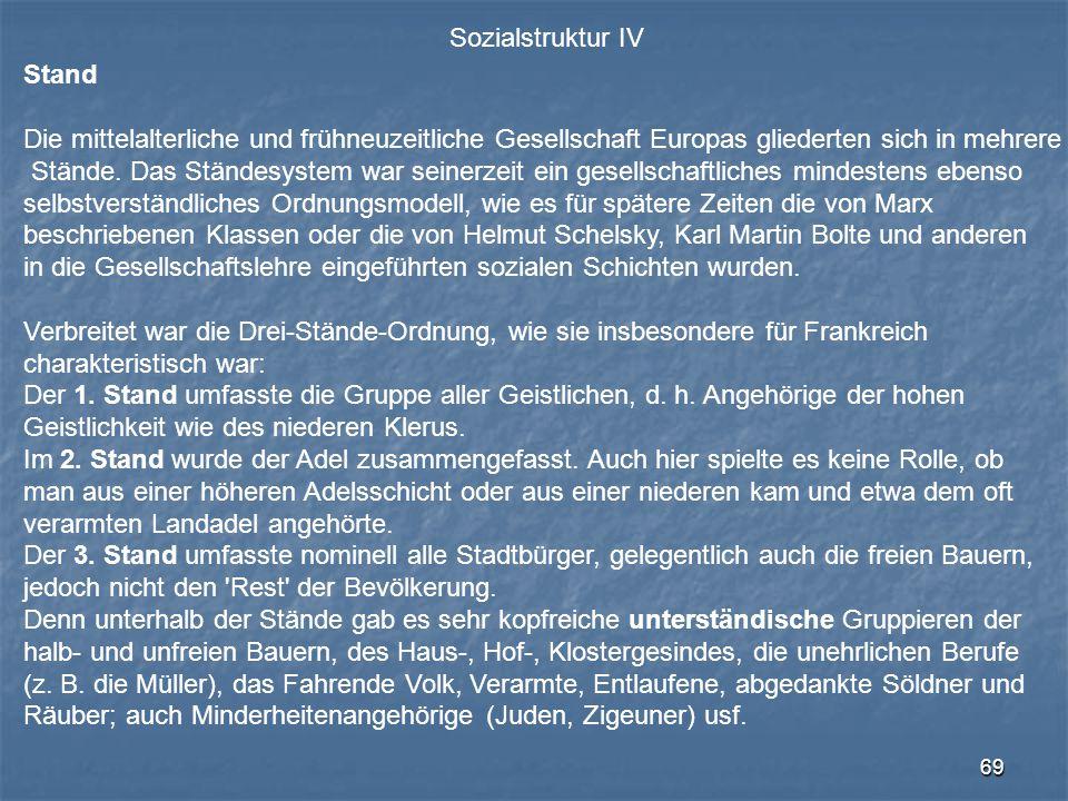 69 Sozialstruktur IV Stand Die mittelalterliche und frühneuzeitliche Gesellschaft Europas gliederten sich in mehrere Stände. Das Ständesystem war sein