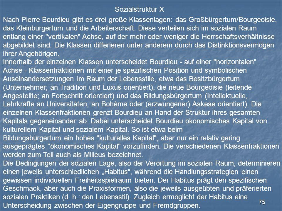 75 Sozialstruktur X Nach Pierre Bourdieu gibt es drei große Klassenlagen: das Großbürgertum/Bourgeoisie, das Kleinbürgertum und die Arbeiterschaft. Di