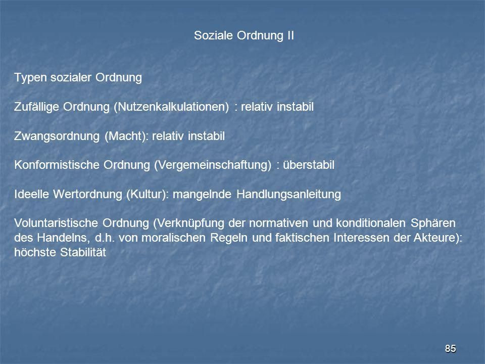 85 Soziale Ordnung II Typen sozialer Ordnung Zufällige Ordnung (Nutzenkalkulationen) : relativ instabil Zwangsordnung (Macht): relativ instabil Konfor