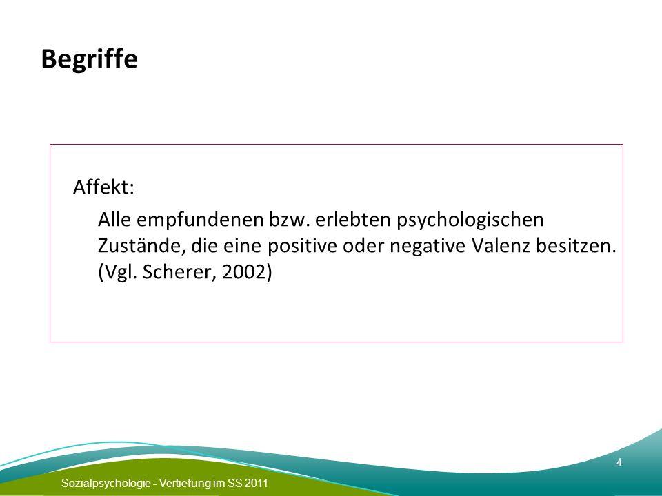 Sozialpsychologie - Vertiefung im SS 2011 4 Begriffe Affekt: Alle empfundenen bzw. erlebten psychologischen Zustände, die eine positive oder negative