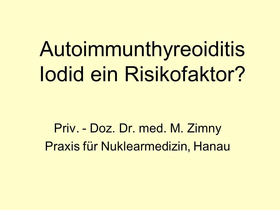 Autoimmunthyreoiditis Iodid ein Risikofaktor? Priv. - Doz. Dr. med. M. Zimny Praxis für Nuklearmedizin, Hanau
