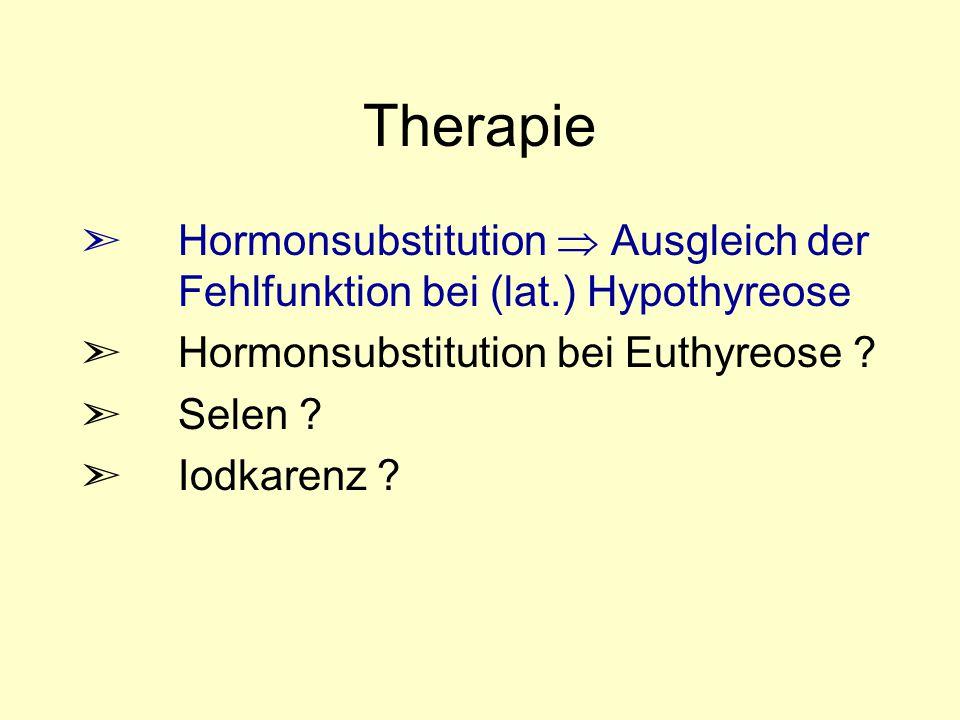 Therapie ã Hormonsubstitution  Ausgleich der Fehlfunktion bei (lat.) Hypothyreose ã Hormonsubstitution bei Euthyreose ? ã Selen ? ã Iodkarenz ?