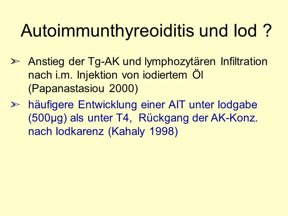 Autoimmunthyreoiditis und Iod ? ã Anstieg der Tg-AK und lymphozytären Infiltration nach i.m. Injektion von iodiertem Öl (Papanastasiou 2000) ã häufige