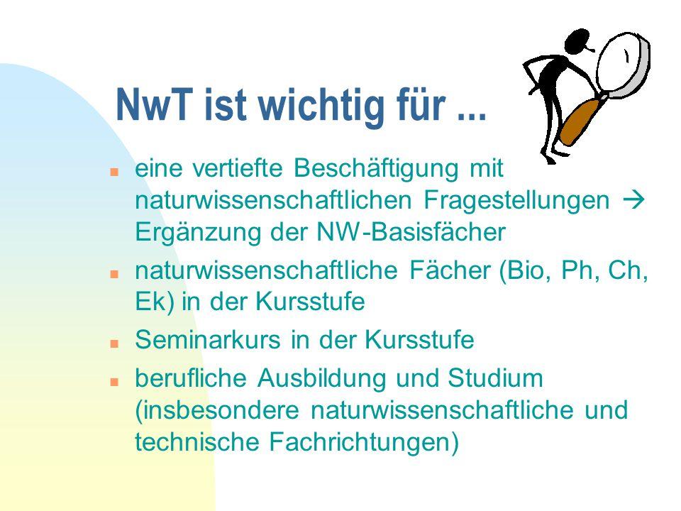 NwT ist wichtig für... n eine vertiefte Beschäftigung mit naturwissenschaftlichen Fragestellungen  Ergänzung der NW-Basisfächer n naturwissenschaftli