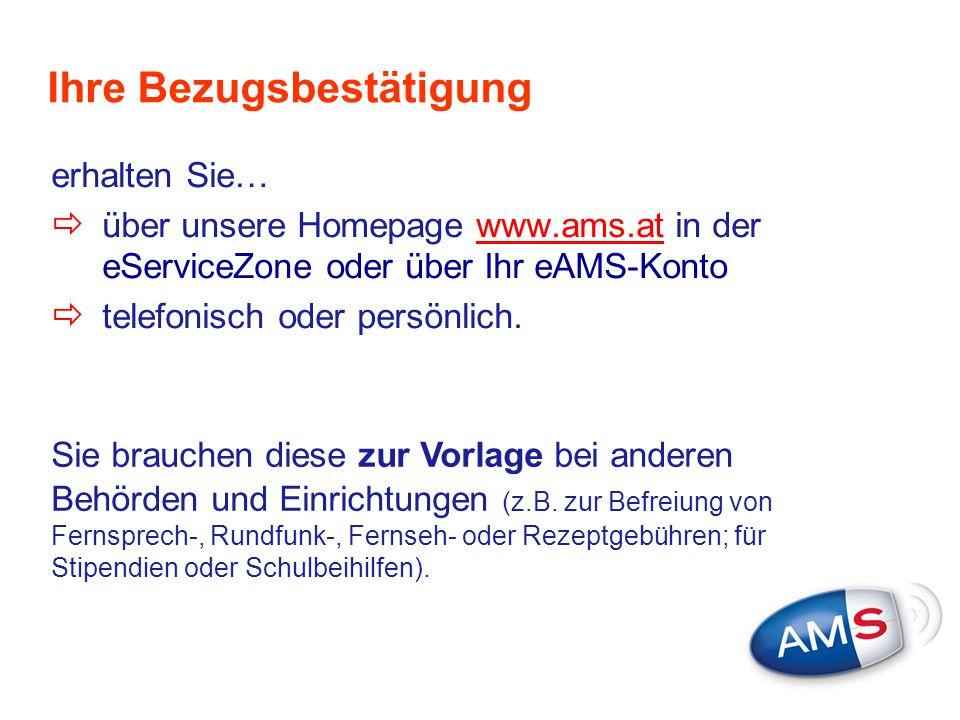 Ihre Bezugsbestätigung erhalten Sie…  über unsere Homepage www.ams.at in der eServiceZone oder über Ihr eAMS-Kontowww.ams.at  telefonisch oder persö