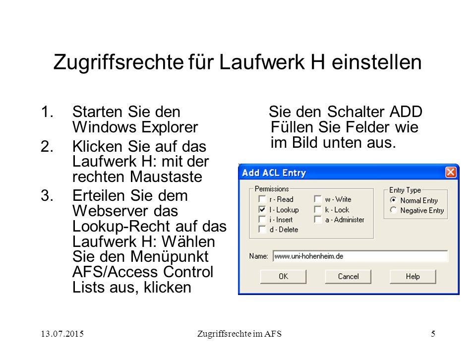 13.07.2015Zugriffsrechte im AFS5 Zugriffsrechte für Laufwerk H einstellen 1.Starten Sie den Windows Explorer 2.Klicken Sie auf das Laufwerk H: mit der rechten Maustaste 3.Erteilen Sie dem Webserver das Lookup-Recht auf das Laufwerk H: Wählen Sie den Menüpunkt AFS/Access Control Lists aus, klicken Sie den Schalter ADD Füllen Sie Felder wie im Bild unten aus.