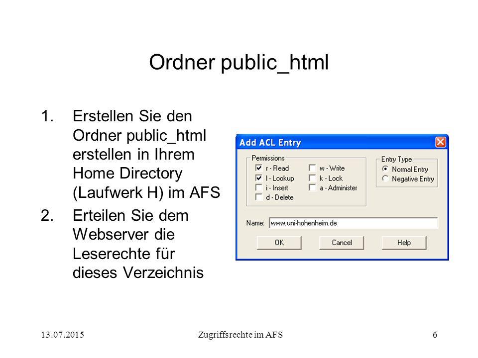13.07.2015Zugriffsrechte im AFS6 Ordner public_html 1.Erstellen Sie den Ordner public_html erstellen in Ihrem Home Directory (Laufwerk H) im AFS 2.Erteilen Sie dem Webserver die Leserechte für dieses Verzeichnis