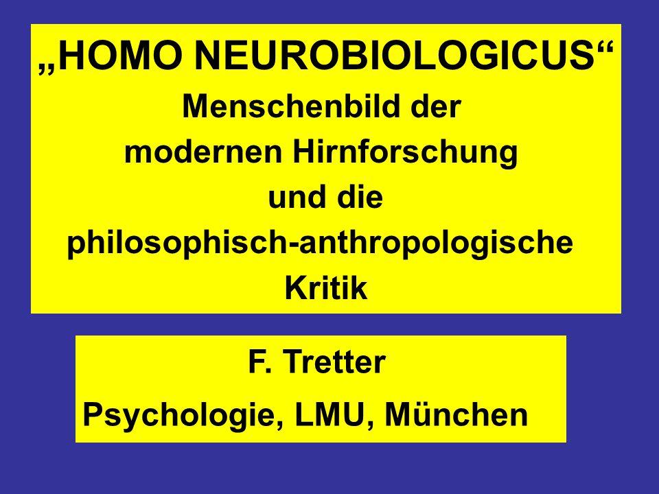 """""""HOMO NEUROBIOLOGICUS"""" Menschenbild der modernen Hirnforschung und die philosophisch-anthropologische Kritik F. Tretter Psychologie, LMU, München"""