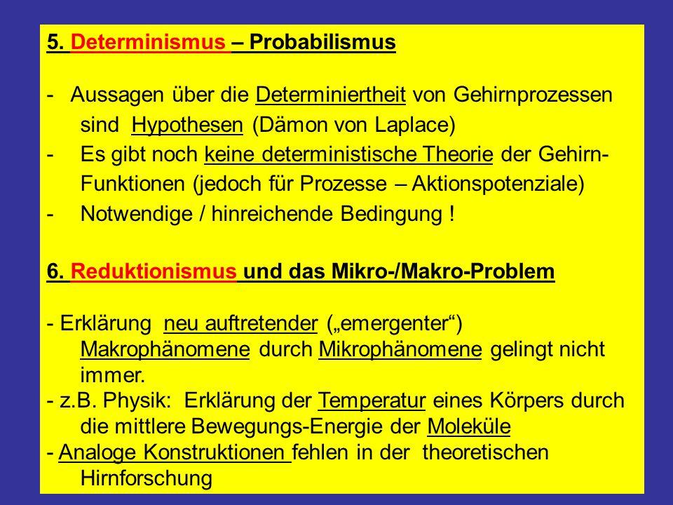 5. Determinismus – Probabilismus - Aussagen über die Determiniertheit von Gehirnprozessen sind Hypothesen (Dämon von Laplace) -Es gibt noch keine dete