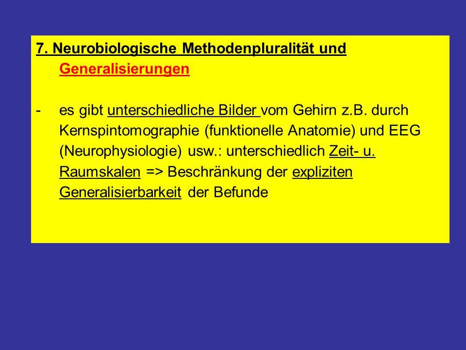 7. Neurobiologische Methodenpluralität und Generalisierungen -es gibt unterschiedliche Bilder vom Gehirn z.B. durch Kernspintomographie (funktionelle