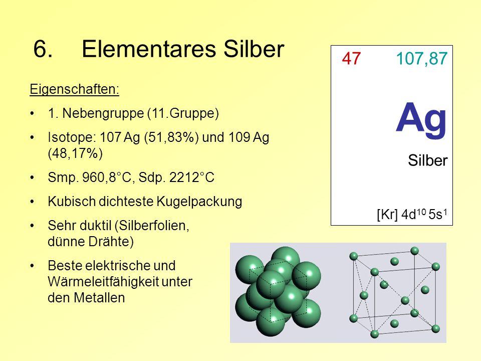 6.Elementares Silber 47 107,87 Ag Silber [Kr] 4d 10 5s 1 Eigenschaften: 1. Nebengruppe (11.Gruppe) Isotope: 107 Ag (51,83%) und 109 Ag (48,17%) Smp. 9