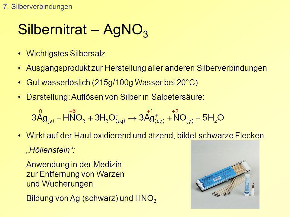 Silbernitrat – AgNO 3 7. Silberverbindungen Wichtigstes Silbersalz Ausgangsprodukt zur Herstellung aller anderen Silberverbindungen Gut wasserlöslich