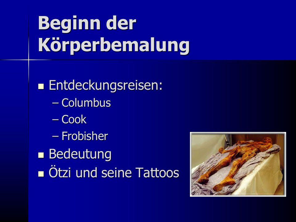 Beginn der Körperbemalung Entdeckungsreisen: Entdeckungsreisen: –Columbus –Cook –Frobisher Bedeutung Bedeutung Ötzi und seine Tattoos Ötzi und seine T