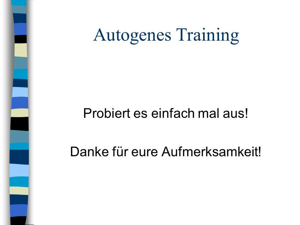 Autogenes Training Probiert es einfach mal aus! Danke für eure Aufmerksamkeit!