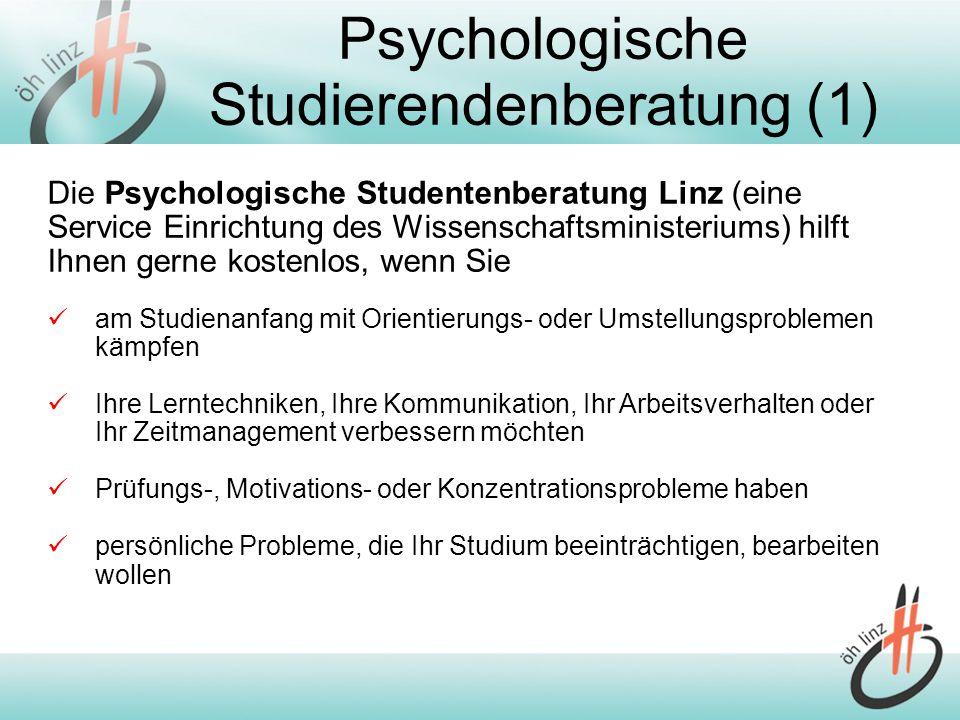 Psychologische Studierendenberatung (1) Die Psychologische Studentenberatung Linz (eine Service Einrichtung des Wissenschaftsministeriums) hilft Ihnen gerne kostenlos, wenn Sie am Studienanfang mit Orientierungs- oder Umstellungsproblemen kämpfen Ihre Lerntechniken, Ihre Kommunikation, Ihr Arbeitsverhalten oder Ihr Zeitmanagement verbessern möchten Prüfungs-, Motivations- oder Konzentrationsprobleme haben persönliche Probleme, die Ihr Studium beeinträchtigen, bearbeiten wollen