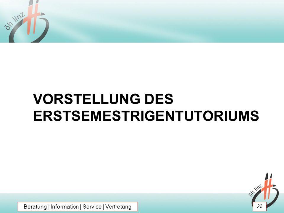 VORSTELLUNG DES ERSTSEMESTRIGENTUTORIUMS Beratung | Information | Service | Vertretung 26