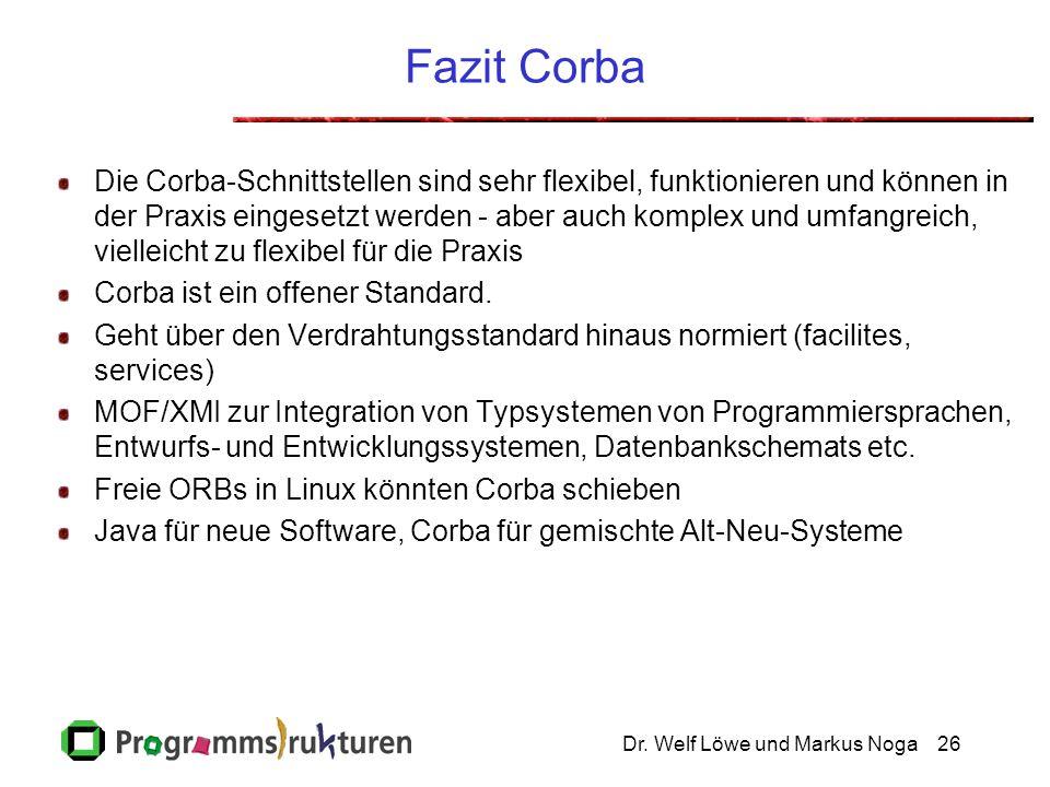 Dr. Welf Löwe und Markus Noga26 Fazit Corba Die Corba-Schnittstellen sind sehr flexibel, funktionieren und können in der Praxis eingesetzt werden - ab