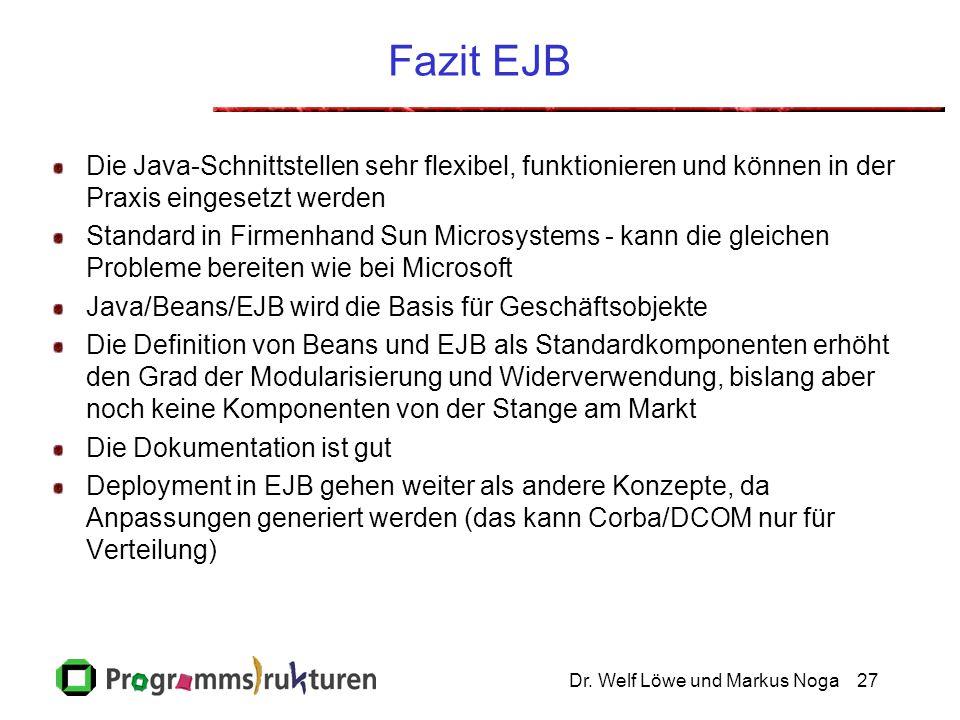 Dr. Welf Löwe und Markus Noga27 Fazit EJB Die Java-Schnittstellen sehr flexibel, funktionieren und können in der Praxis eingesetzt werden Standard in