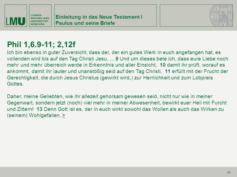 Einleitung in das Neue Testament I Paulus und seine Briefe 40 Phil 1,6.9-11; 2,12f Ich bin ebenso in guter Zuversicht, dass der, der ein gutes Werk in