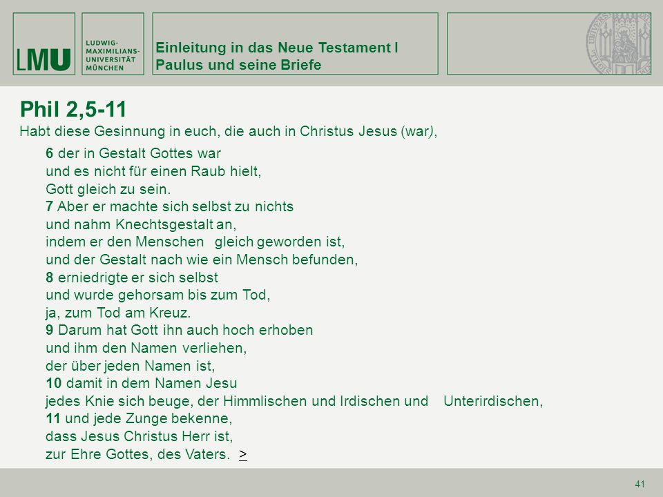 Einleitung in das Neue Testament I Paulus und seine Briefe 41 Phil 2,5-11 Habt diese Gesinnung in euch, die auch in Christus Jesus (war), 6 der in Ges