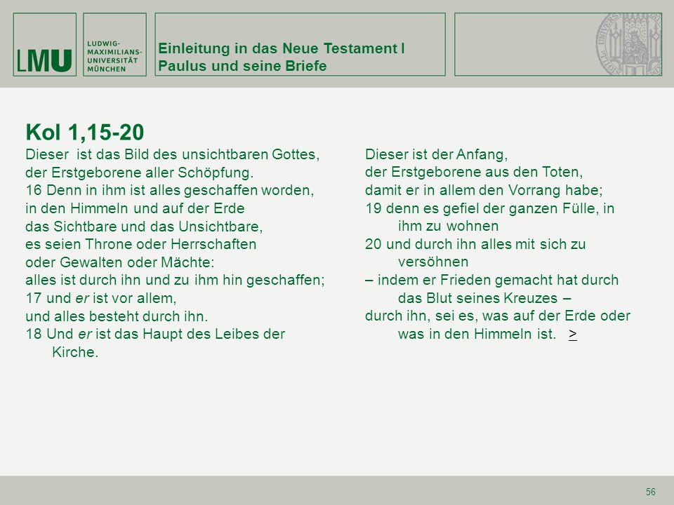 Einleitung in das Neue Testament I Paulus und seine Briefe 56 Kol 1,15-20 Dieser ist das Bild des unsichtbaren Gottes, der Erstgeborene aller Schöpfung.