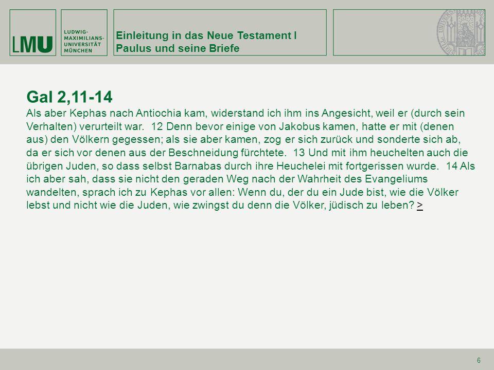 Einleitung in das Neue Testament I Paulus und seine Briefe 6 Gal 2,11-14 Als aber Kephas nach Antiochia kam, widerstand ich ihm ins Angesicht, weil er