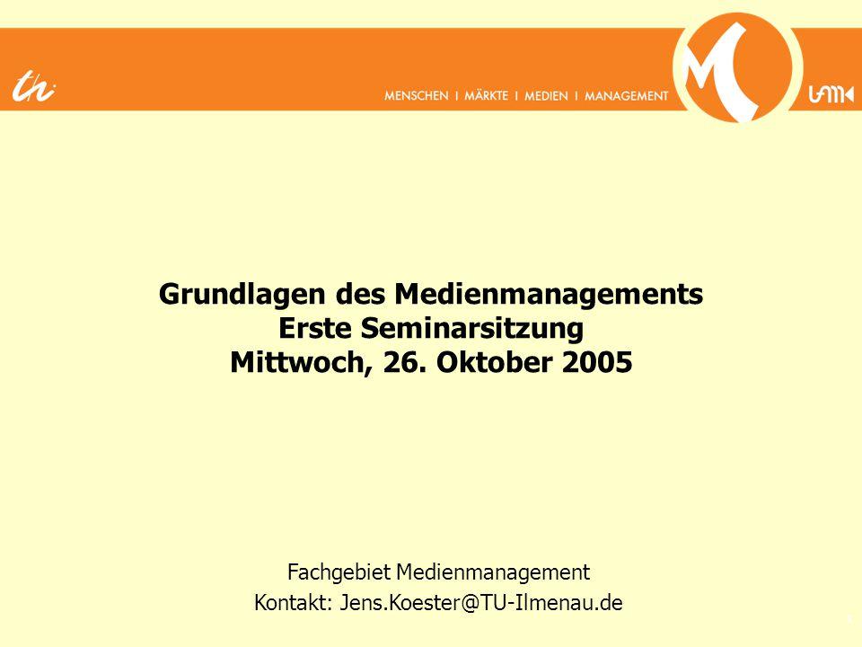 1 Grundlagen des Medienmanagements Erste Seminarsitzung Mittwoch, 26. Oktober 2005 Fachgebiet Medienmanagement Kontakt: Jens.Koester@TU-Ilmenau.de