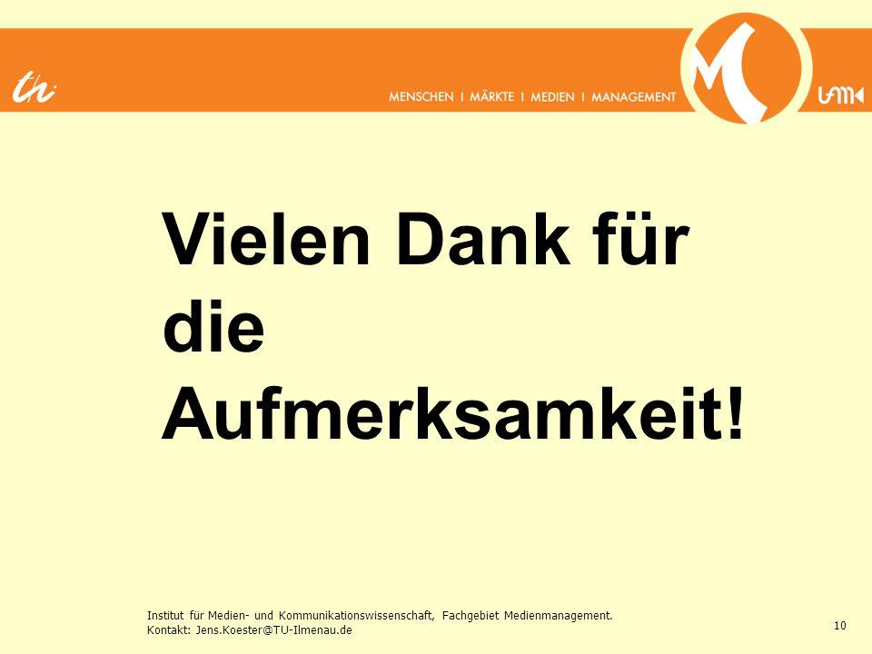 Institut für Medien- und Kommunikationswissenschaft, Fachgebiet Medienmanagement. Kontakt: Jens.Koester@TU-Ilmenau.de 10 Vielen Dank für die Aufmerksa