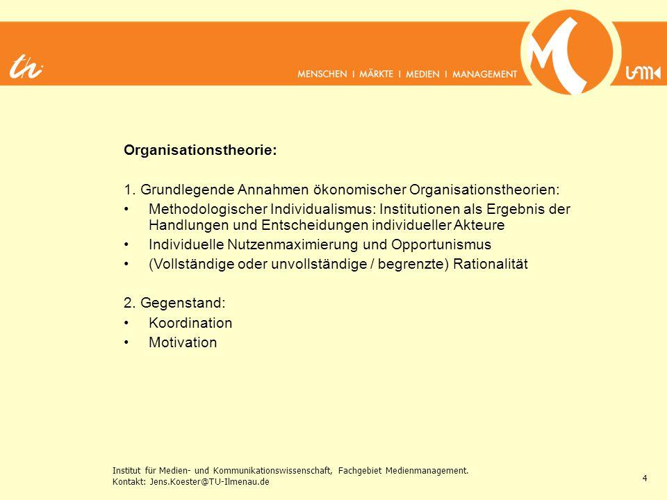 Institut für Medien- und Kommunikationswissenschaft, Fachgebiet Medienmanagement. Kontakt: Jens.Koester@TU-Ilmenau.de 4 Organisationstheorie: 1. Grund