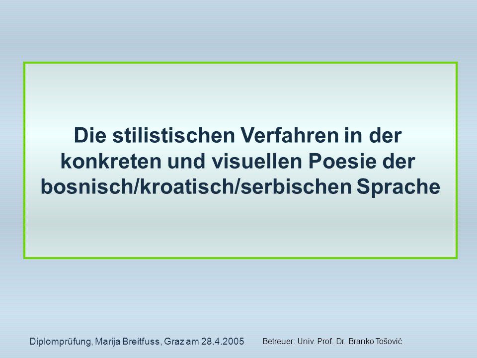 Diplomprüfung, Marija Breitfuss, Graz am 28.4.2005 Die stilistischen Verfahren in der konkreten und visuellen Poesie der bosnisch/kroatisch/serbischen