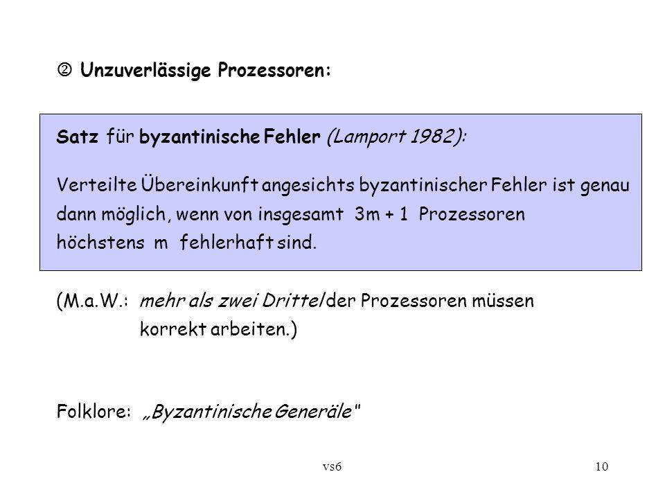 vs610  Unzuverlässige Prozessoren: Satz für byzantinische Fehler (Lamport 1982): Verteilte Übereinkunft angesichts byzantinischer Fehler ist genau dann möglich, wenn von insgesamt 3m + 1 Prozessoren höchstens m fehlerhaft sind.