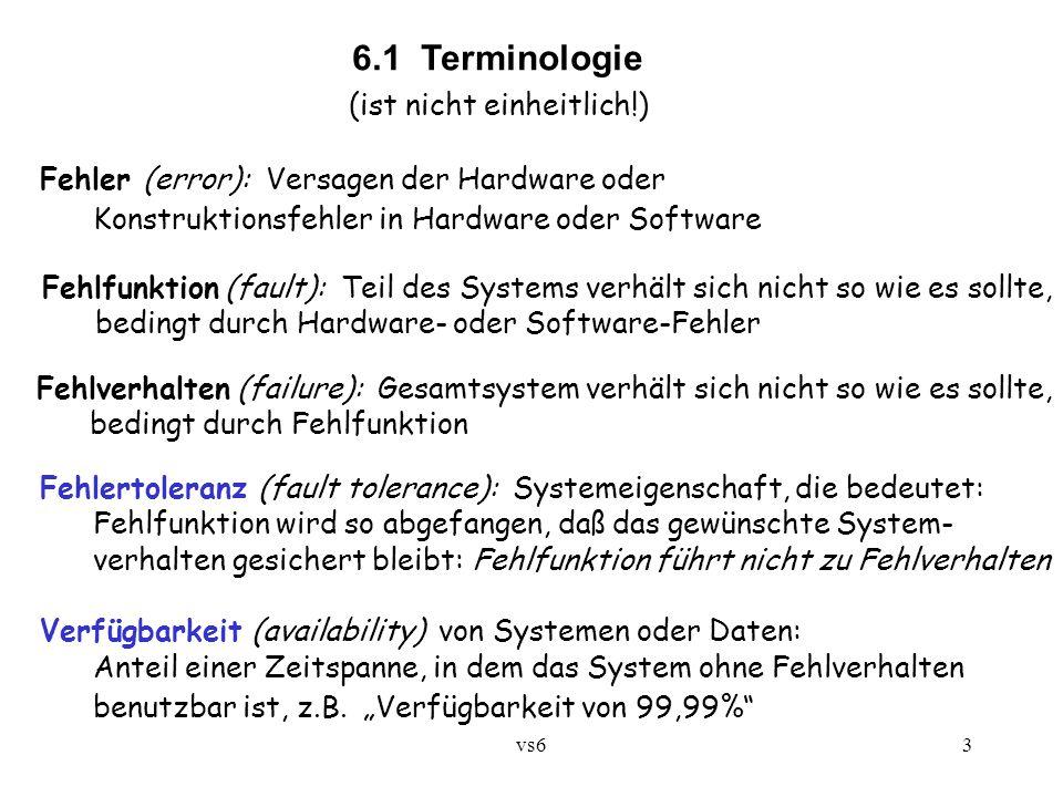 vs63 6.1 Terminologie (ist nicht einheitlich!) Fehler (error): Versagen der Hardware oder Konstruktionsfehler in Hardware oder Software Fehlfunktion (fault): Teil des Systems verhält sich nicht so wie es sollte, bedingt durch Hardware- oder Software-Fehler Fehlverhalten (failure): Gesamtsystem verhält sich nicht so wie es sollte, bedingt durch Fehlfunktion Fehlertoleranz (fault tolerance): Systemeigenschaft, die bedeutet: Fehlfunktion wird so abgefangen, daß das gewünschte System- verhalten gesichert bleibt: Fehlfunktion führt nicht zu Fehlverhalten Verfügbarkeit (availability) von Systemen oder Daten: Anteil einer Zeitspanne, in dem das System ohne Fehlverhalten benutzbar ist, z.B.