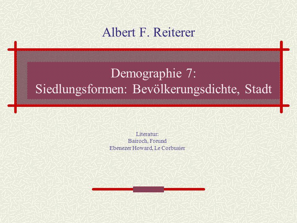 Demographie 7: Siedlungsformen: Bevölkerungsdichte, Stadt Albert F. Reiterer Literatur: Bairoch, Freund Ebenezer Howard, Le Corbusier
