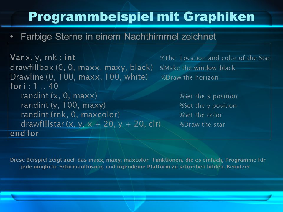 Programmbeispiel mit Graphiken Farbige Sterne in einem Nachthimmel zeichnet Var x, y, rnk : int %The Location and color of the Star drawfillbox (0, 0, maxx, maxy, black) %Make the window black Drawline (0, 100, maxx, 100, white) %Draw the horizon for i : 1..