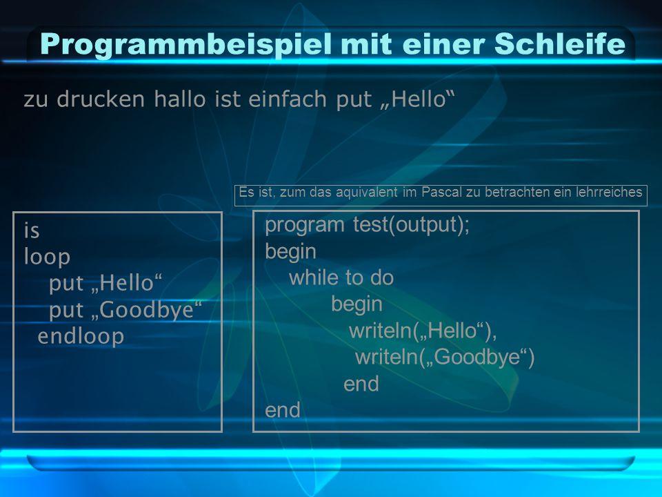 """Programmbeispiel mit einer Schleife zu drucken hallo ist einfach put """"Hello is loop put """"Hello put """"Goodbye endloop Es ist, zum das aquivalent im Pascal zu betrachten ein lehrreiches program test(output); begin while to do begin writeln(""""Hello ), writeln(""""Goodbye ) end"""