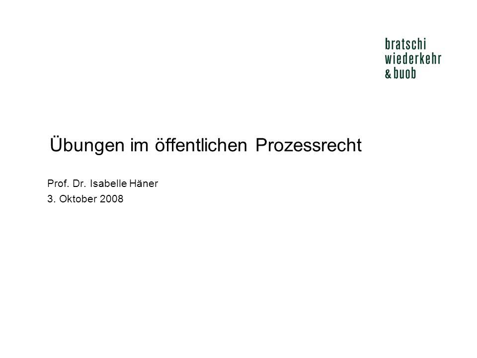 Übungen im öffentlichen Prozessrecht Prof. Dr. Isabelle Häner 3. Oktober 2008