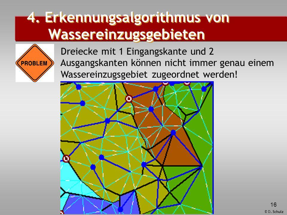 © D. Schulz 16 4. Erkennungsalgorithmus von Wassereinzugsgebieten Dreiecke mit 1 Eingangskante und 2 Ausgangskanten können nicht immer genau einem Was