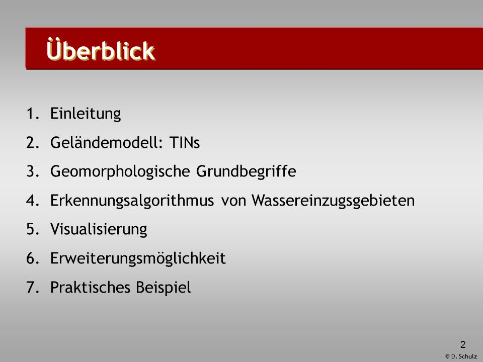 © D. Schulz 2 Überblick 1.Einleitung 2.Geländemodell: TINs 3.Geomorphologische Grundbegriffe 4.Erkennungsalgorithmus von Wassereinzugsgebieten 5.Visua