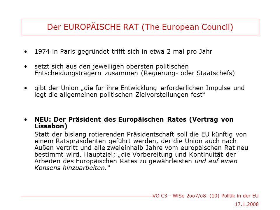 """VO C3 - WiSe 2oo7/o8: (10) Politik in der EU 17.1.2008 Der EUROPÄISCHE RAT (The European Council) 1974 in Paris gegründet trifft sich in etwa 2 mal pro Jahr setzt sich aus den jeweiligen obersten politischen Entscheidungsträgern zusammen (Regierung- oder Staatschefs) gibt der Union """"die für ihre Entwicklung erforderlichen Impulse und legt die allgemeinen politischen Zielvorstellungen fest NEU: Der Präsident des Europäischen Rates (Vertrag von Lissabon) Statt der bislang rotierenden Präsidentschaft soll die EU künftig von einem Ratspräsidenten geführt werden, der die Union auch nach Außen vertritt und alle zweieinhalb Jahre vom europäischen Rat neu bestimmt wird."""