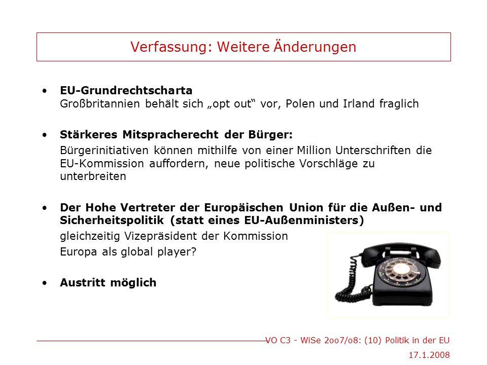 """VO C3 - WiSe 2oo7/o8: (10) Politik in der EU 17.1.2008 Verfassung: Weitere Änderungen EU-Grundrechtscharta Großbritannien behält sich """"opt out vor, Polen und Irland fraglich Stärkeres Mitspracherecht der Bürger: Bürgerinitiativen können mithilfe von einer Million Unterschriften die EU-Kommission auffordern, neue politische Vorschläge zu unterbreiten Der Hohe Vertreter der Europäischen Union für die Außen- und Sicherheitspolitik (statt eines EU-Außenministers) gleichzeitig Vizepräsident der Kommission Europa als global player."""