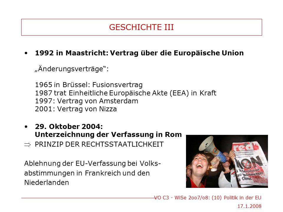 VO C3 - WiSe 2oo7/o8: (10) Politik in der EU 17.1.2008 GESCHICHTE IV Vertrag von Lissabon Der Reformvertrag wird am 13.Dezember von den Vertretern der EU-27 unterzeichnet ersetzt die gescheiterte EU-Verfassung nach erfolgreichen Ratifikationen durch die Mitgliedsländer tritt der Reformvertrag am 1.