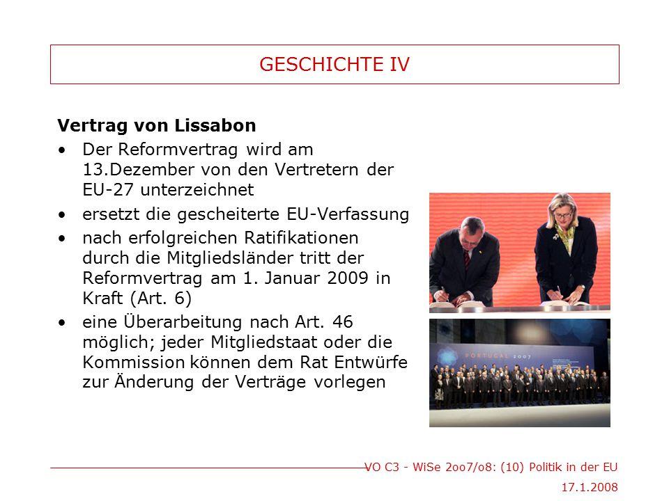 VO C3 - WiSe 2oo7/o8: (10) Politik in der EU 17.1.2008 GESCHICHTE IV Vertrag von Lissabon Der Reformvertrag wird am 13.Dezember von den Vertretern der