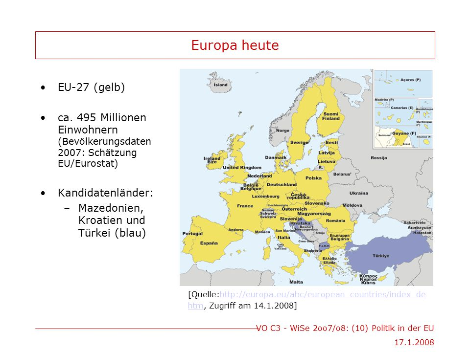VO C3 - WiSe 2oo7/o8: (10) Politik in der EU 17.1.2008 Europa heute EU-27 (gelb) ca. 495 Millionen Einwohnern (Bevölkerungsdaten 2007: Schätzung EU/Eu